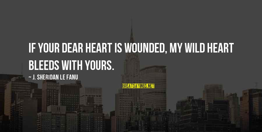 Heart Bleeds For You Sayings By J. Sheridan Le Fanu: If your dear heart is wounded, my wild heart bleeds with yours.