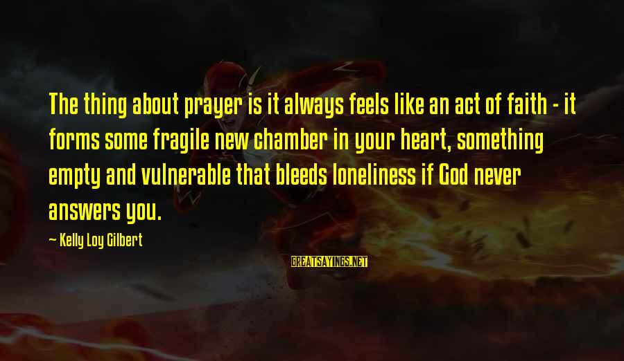 Heart Bleeds For You Sayings By Kelly Loy Gilbert: The thing about prayer is it always feels like an act of faith - it