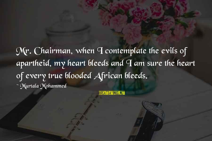 Heart Bleeds For You Sayings By Murtala Mohammed: Mr. Chairman, when I contemplate the evils of apartheid, my heart bleeds and I am