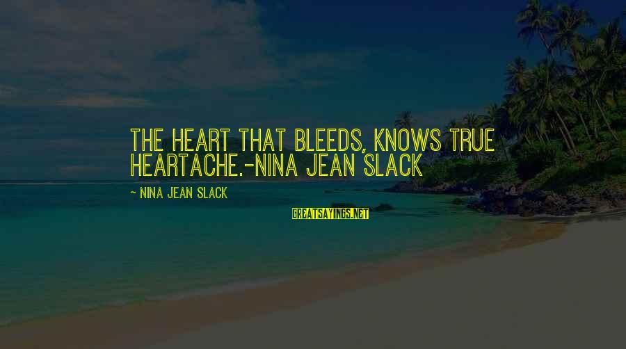 Heart Bleeds For You Sayings By Nina Jean Slack: The heart that bleeds, knows true heartache.-Nina Jean Slack