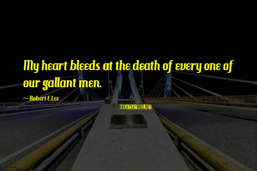Heart Bleeds For You Sayings By Robert E.Lee: My heart bleeds at the death of every one of our gallant men.