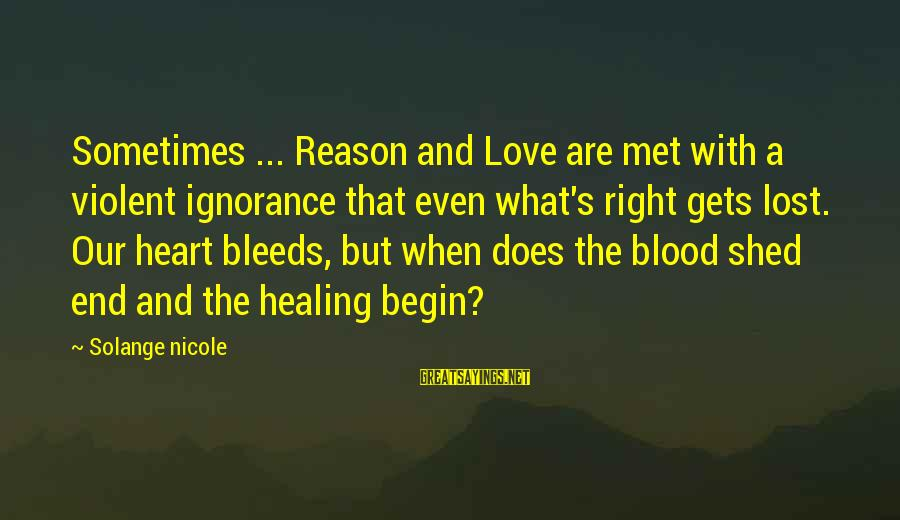 Heart Bleeds For You Sayings By Solange Nicole: Sometimes ... Reason and Love are met with a violent ignorance that even what's right