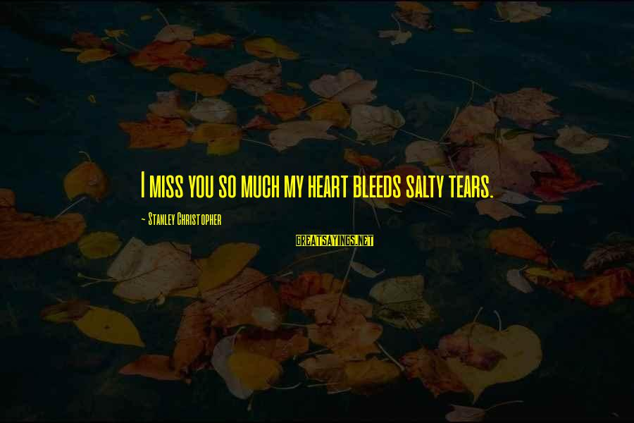 Heart Bleeds For You Sayings By Stanley Christopher: I miss you so much my heart bleeds salty tears.