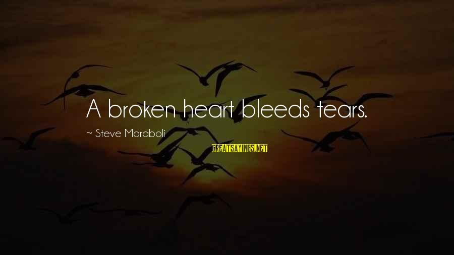 Heart Bleeds For You Sayings By Steve Maraboli: A broken heart bleeds tears.