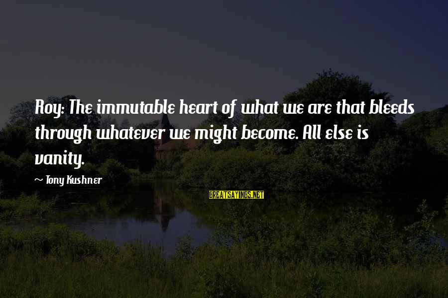 Heart Bleeds For You Sayings By Tony Kushner: Roy: The immutable heart of what we are that bleeds through whatever we might become.