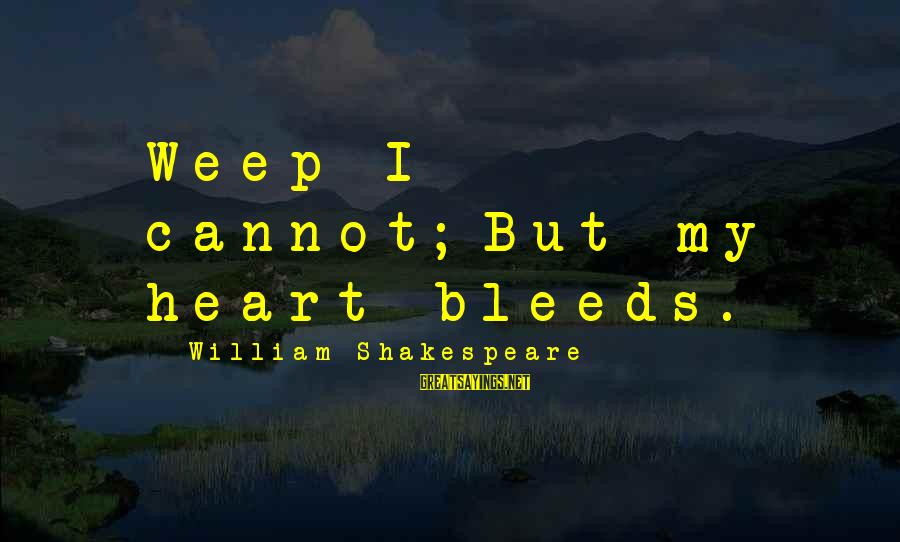 Heart Bleeds For You Sayings By William Shakespeare: Weep I cannot;But my heart bleeds.