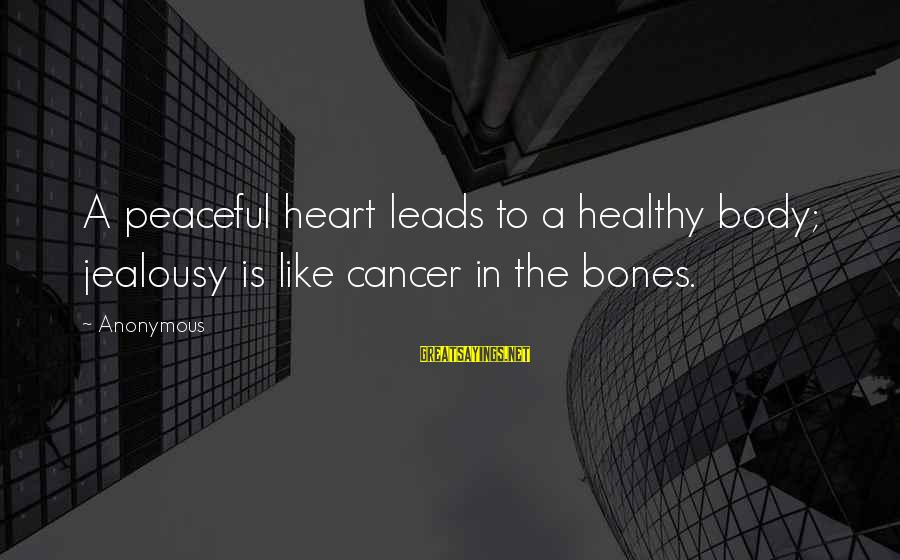 Heart Healthy Sayings By Anonymous: A peaceful heart leads to a healthy body; jealousy is like cancer in the bones.