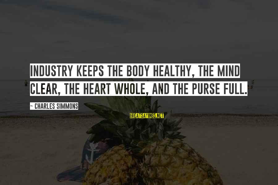 Heart Healthy Sayings By Charles Simmons: Industry keeps the body healthy, the mind clear, the heart whole, and the purse full.