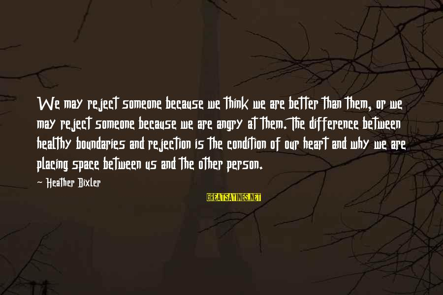 Heart Healthy Sayings By Heather Bixler: We may reject someone because we think we are better than them, or we may