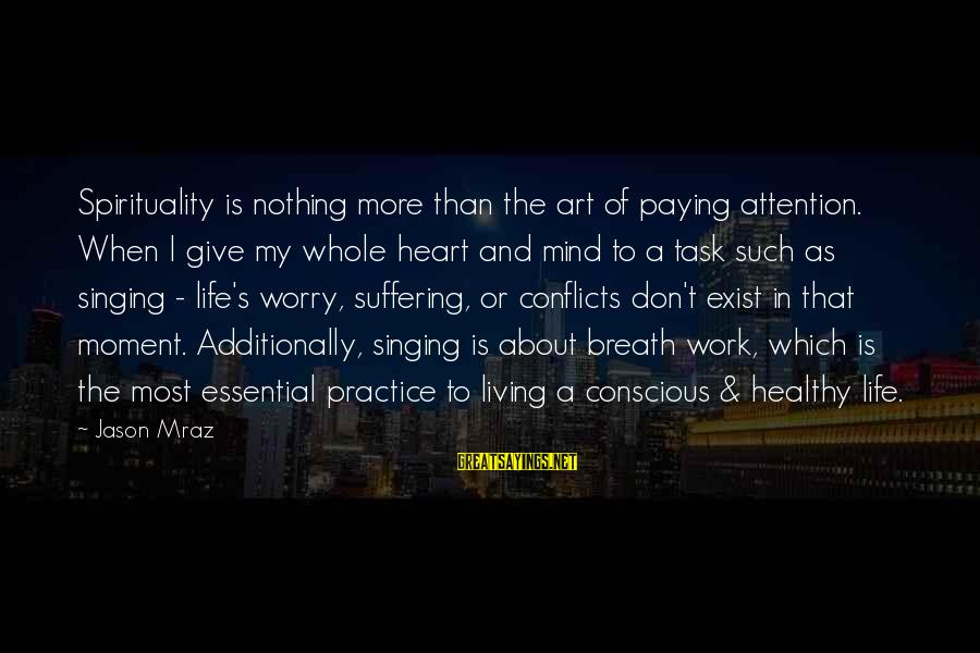 Heart Healthy Sayings By Jason Mraz: Spirituality is nothing more than the art of paying attention. When I give my whole