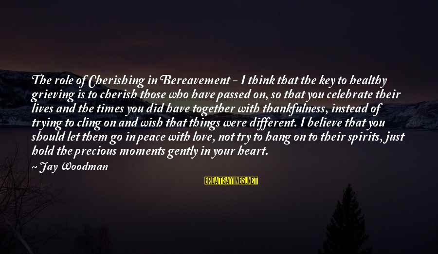 Heart Healthy Sayings By Jay Woodman: The role of Cherishing in Bereavement - I think that the key to healthy grieving