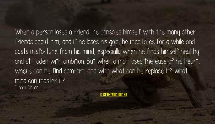 Heart Healthy Sayings By Kahlil Gibran: When a person loses a friend, he consoles himself with the many other friends about