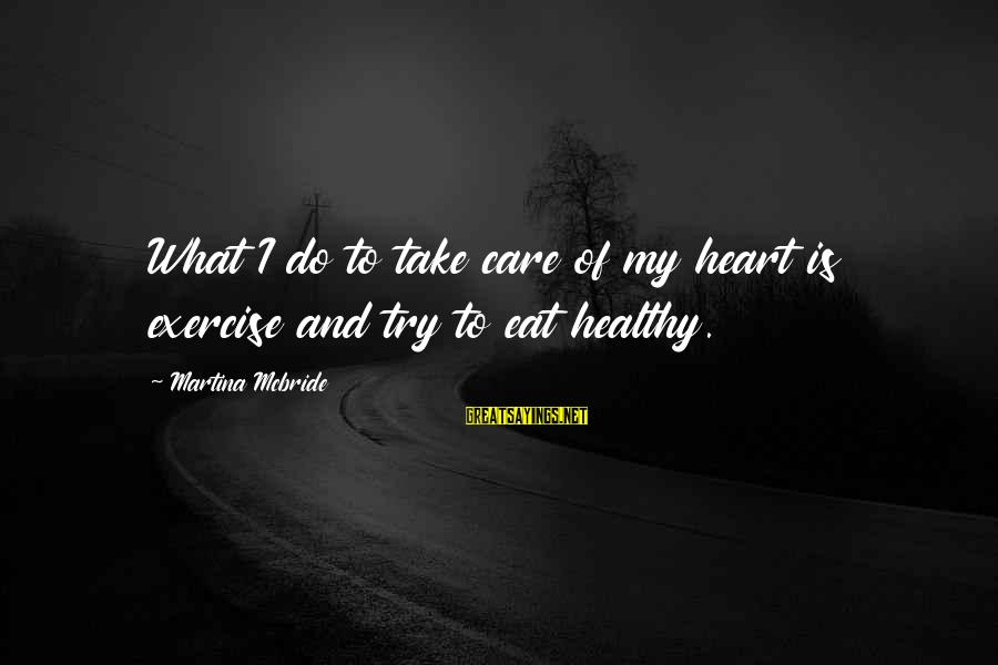 Heart Healthy Sayings By Martina Mcbride: What I do to take care of my heart is exercise and try to eat