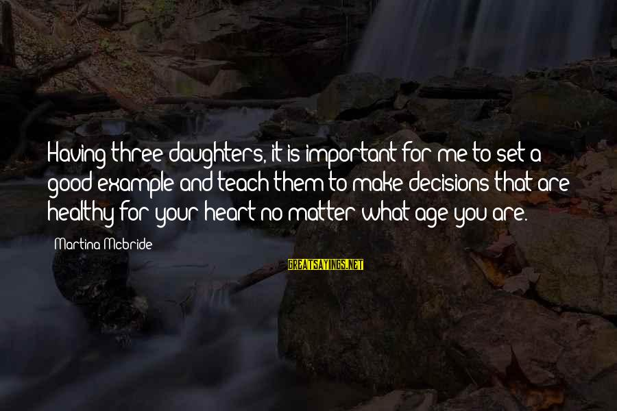 Heart Healthy Sayings By Martina Mcbride: Having three daughters, it is important for me to set a good example and teach