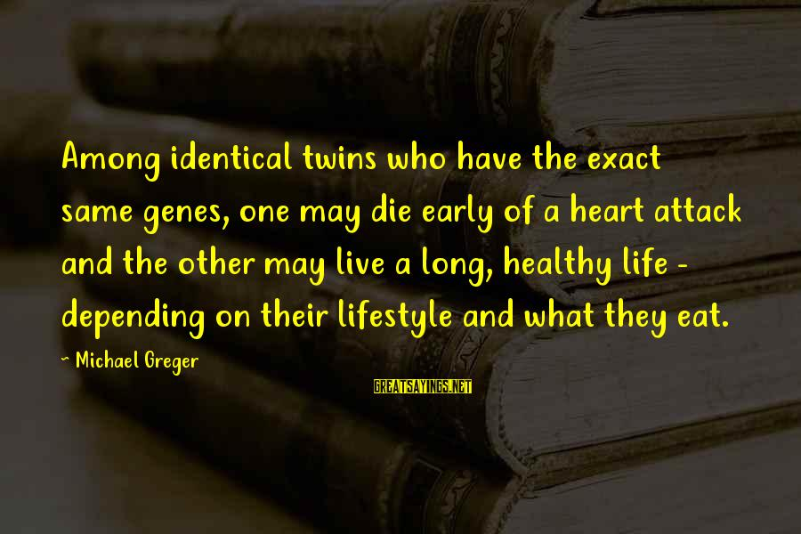 Heart Healthy Sayings By Michael Greger: Among identical twins who have the exact same genes, one may die early of a
