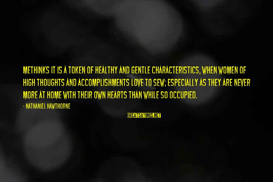 Heart Healthy Sayings By Nathaniel Hawthorne: Methinks it is a token of healthy and gentle characteristics, when women of high thoughts