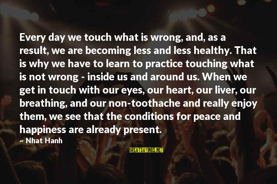 Heart Healthy Sayings By Nhat Hanh: Every day we touch what is wrong, and, as a result, we are becoming less