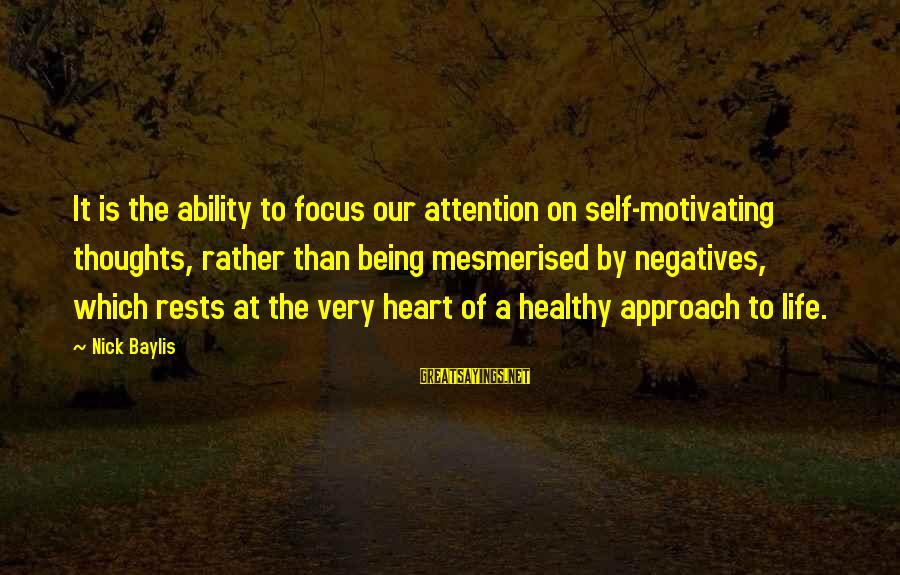 Heart Healthy Sayings By Nick Baylis: It is the ability to focus our attention on self-motivating thoughts, rather than being mesmerised