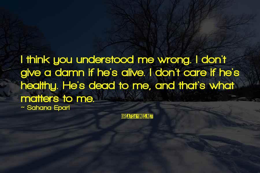 Heart Healthy Sayings By Sahana Epari: I think you understood me wrong. I don't give a damn if he's alive. I