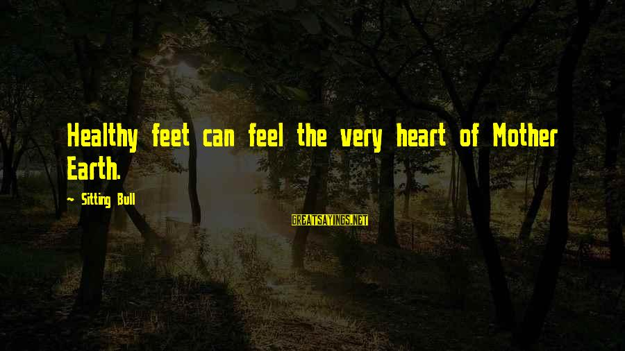 Heart Healthy Sayings By Sitting Bull: Healthy feet can feel the very heart of Mother Earth.