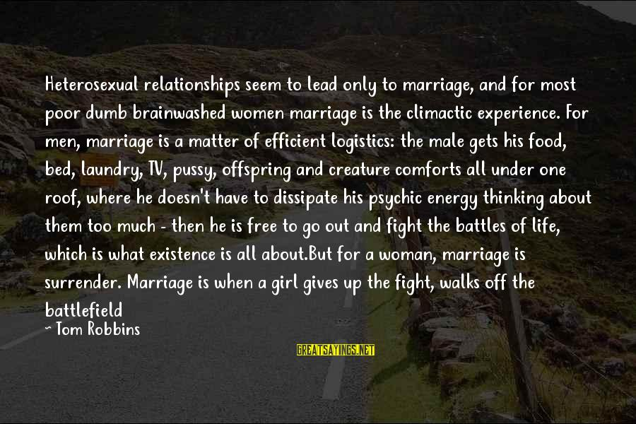 Heart Healthy Sayings By Tom Robbins: Heterosexual relationships seem to lead only to marriage, and for most poor dumb brainwashed women