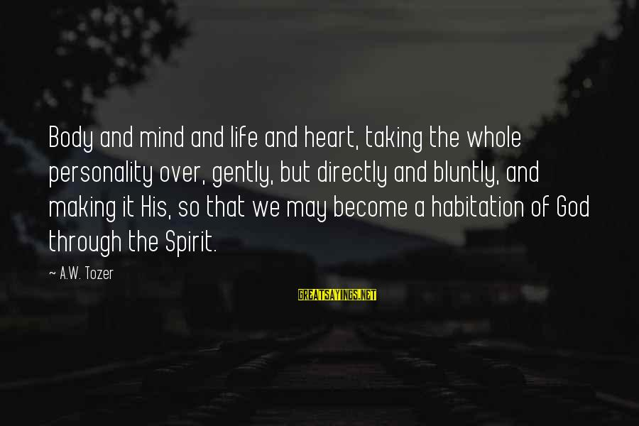 Heart Over Mind Sayings By A.W. Tozer: Body and mind and life and heart, taking the whole personality over, gently, but directly
