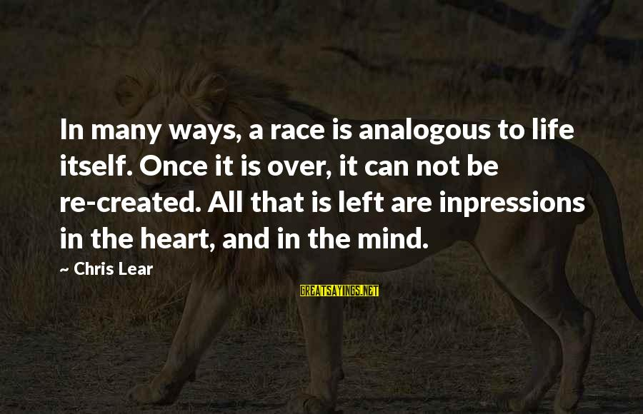 Heart Over Mind Sayings By Chris Lear: In many ways, a race is analogous to life itself. Once it is over, it