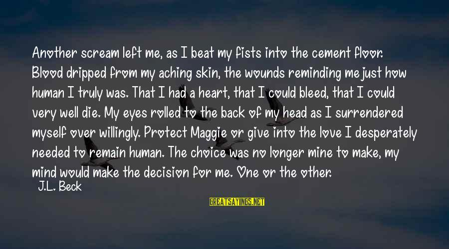 Heart Over Mind Sayings By J.L. Beck: Another scream left me, as I beat my fists into the cement floor. Blood dripped