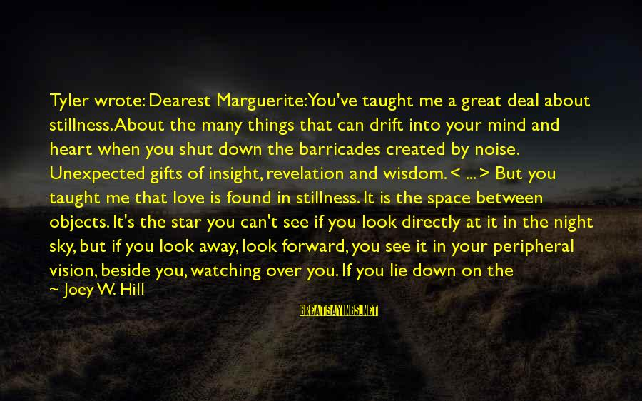 Heart Over Mind Sayings By Joey W. Hill: Tyler wrote: Dearest Marguerite: You've taught me a great deal about stillness. About the many