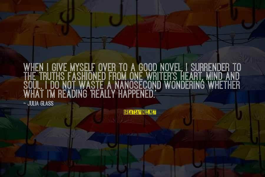 Heart Over Mind Sayings By Julia Glass: When I give myself over to a good novel, I surrender to the truths fashioned