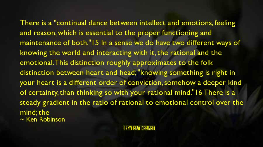 """Heart Over Mind Sayings By Ken Robinson: There is a """"continual dance between intellect and emotions, feeling and reason, which is essential"""
