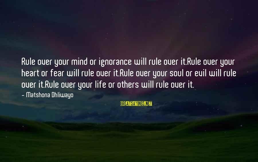 Heart Over Mind Sayings By Matshona Dhliwayo: Rule over your mind or ignorance will rule over it.Rule over your heart or fear