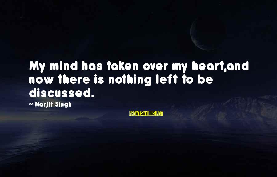 Heart Over Mind Sayings By Narjit Singh: My mind has taken over my heart,and now there is nothing left to be discussed.