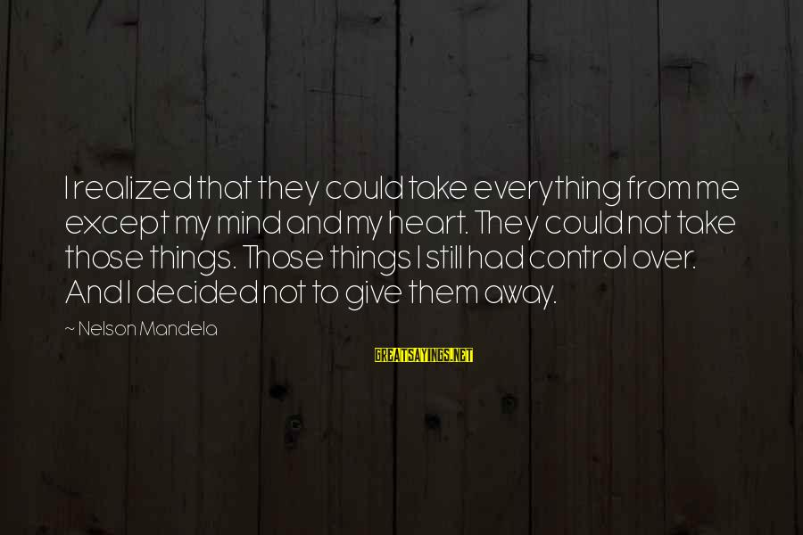 Heart Over Mind Sayings By Nelson Mandela: I realized that they could take everything from me except my mind and my heart.