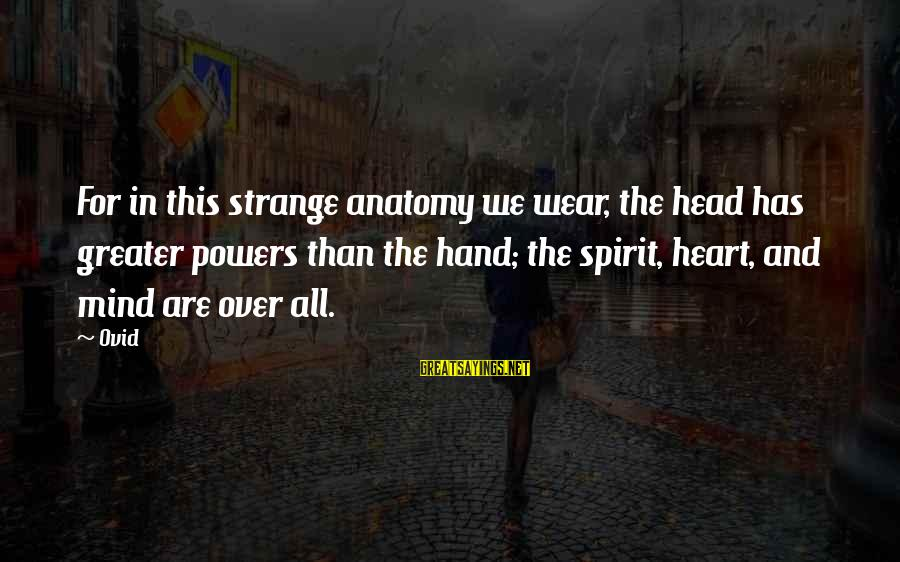Heart Over Mind Sayings By Ovid: For in this strange anatomy we wear, the head has greater powers than the hand;