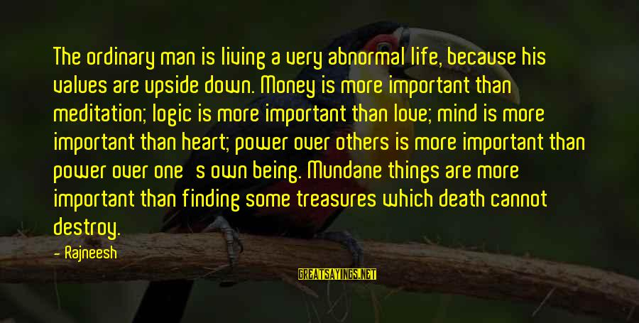Heart Over Mind Sayings By Rajneesh: The ordinary man is living a very abnormal life, because his values are upside down.