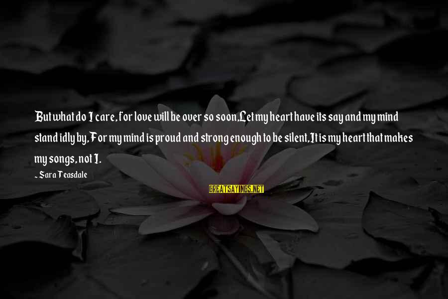Heart Over Mind Sayings By Sara Teasdale: But what do I care, for love will be over so soon,Let my heart have