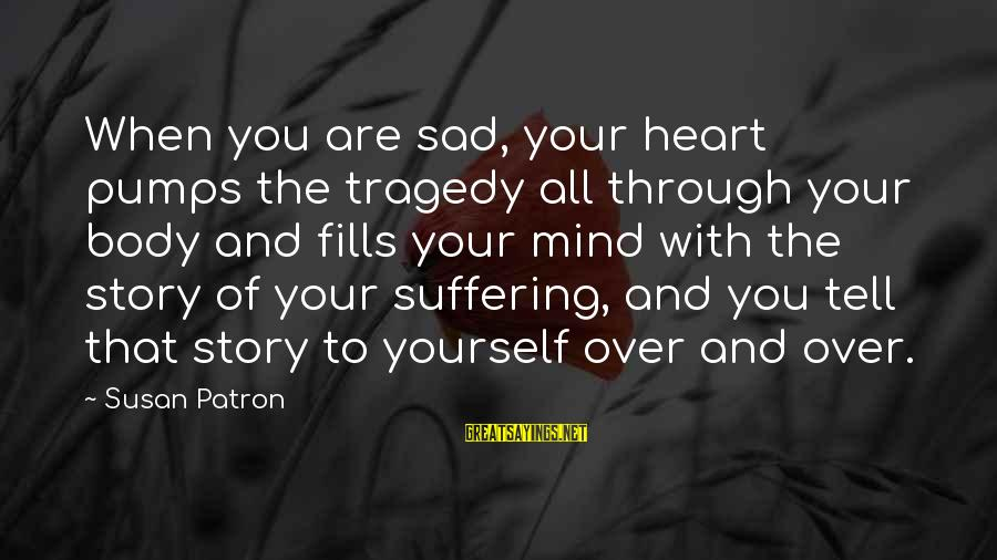 Heart Over Mind Sayings By Susan Patron: When you are sad, your heart pumps the tragedy all through your body and fills