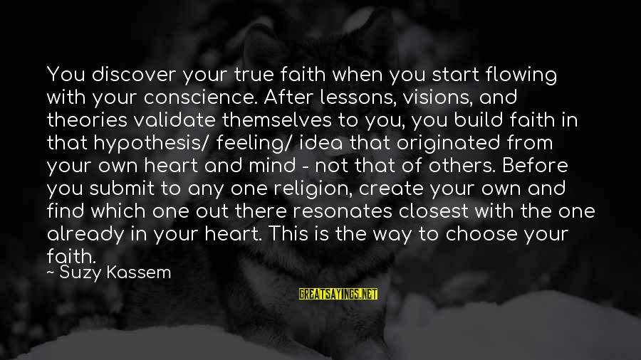 Heart Over Mind Sayings By Suzy Kassem: You discover your true faith when you start flowing with your conscience. After lessons, visions,