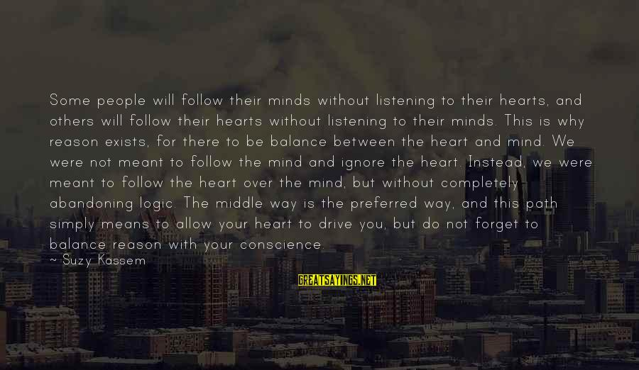 Heart Over Mind Sayings By Suzy Kassem: Some people will follow their minds without listening to their hearts, and others will follow