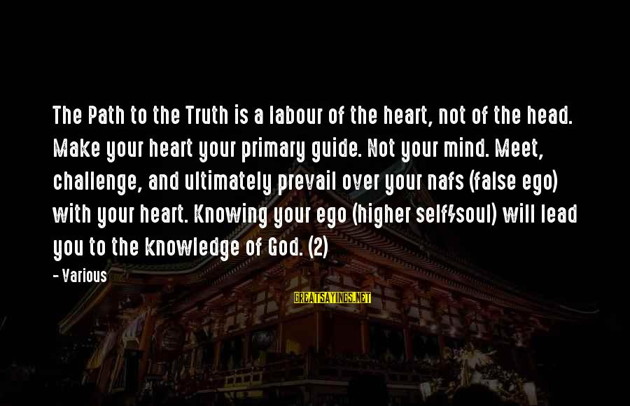 Heart Over Mind Sayings By Various: The Path to the Truth is a labour of the heart, not of the head.