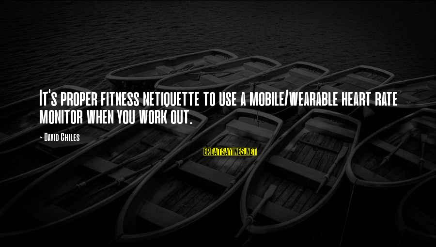 Heart Rate Sayings By David Chiles: It's proper fitness netiquette to use a mobile/wearable heart rate monitor when you work out.