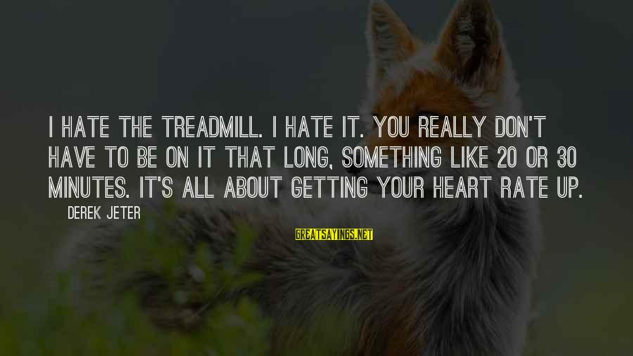 Heart Rate Sayings By Derek Jeter: I hate the treadmill. I hate it. You really don't have to be on it