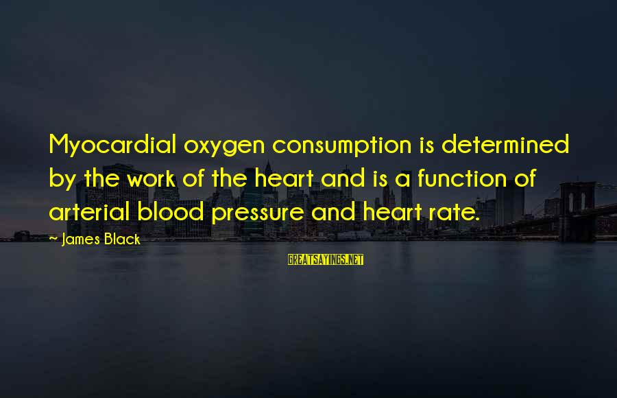 Heart Rate Sayings By James Black: Myocardial oxygen consumption is determined by the work of the heart and is a function