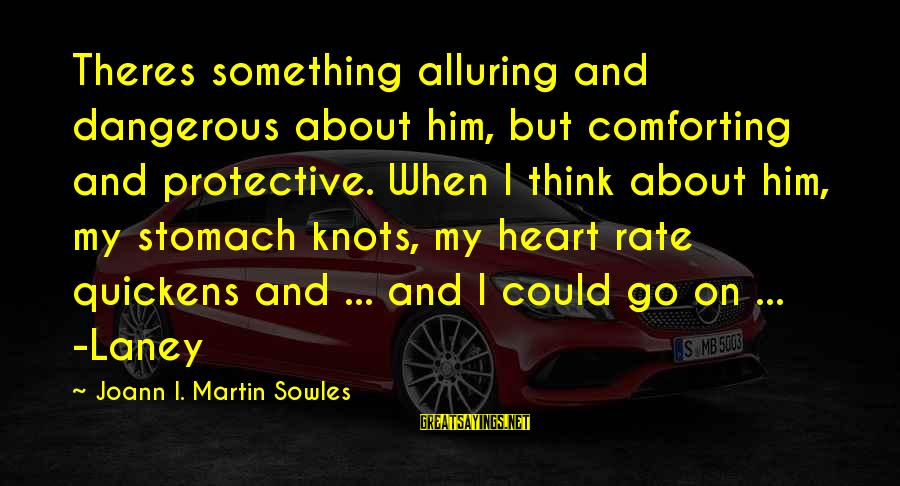 Heart Rate Sayings By Joann I. Martin Sowles: Theres something alluring and dangerous about him, but comforting and protective. When I think about