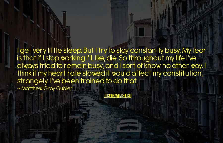 Heart Rate Sayings By Matthew Gray Gubler: I get very little sleep. But I try to stay constantly busy. My fear is
