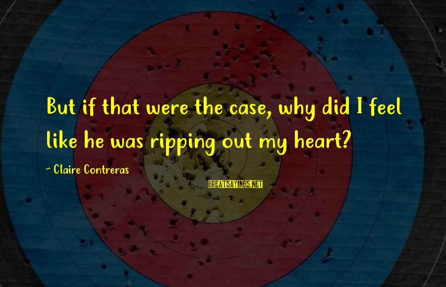 Heart Ripping Sayings By Claire Contreras: But if that were the case, why did I feel like he was ripping out