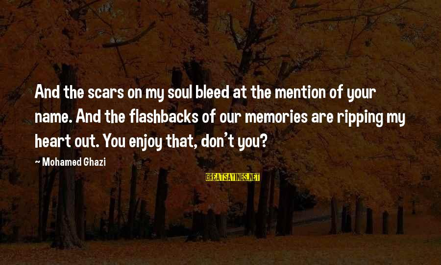 Heart Ripping Sayings By Mohamed Ghazi: And the scars on my soul bleed at the mention of your name. And the