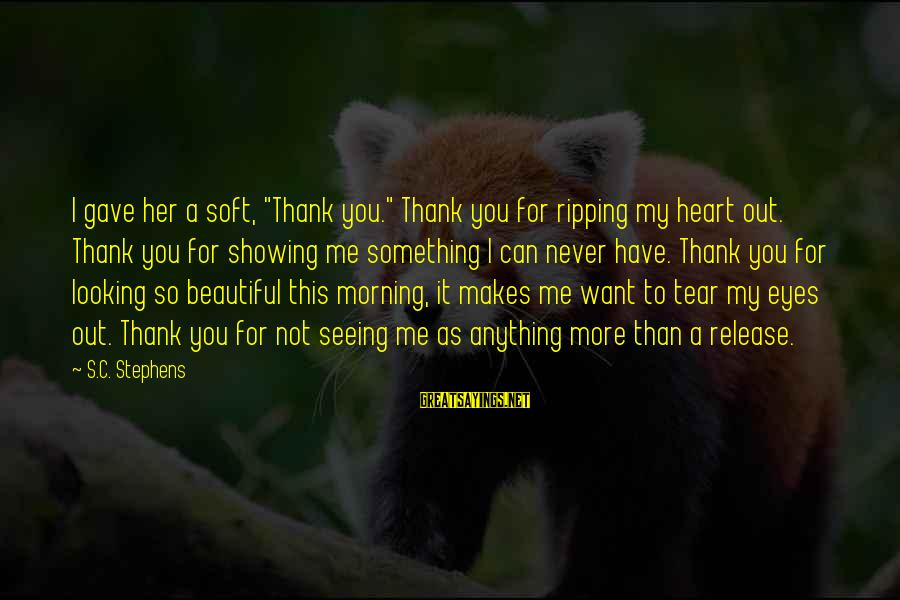 "Heart Ripping Sayings By S.C. Stephens: I gave her a soft, ""Thank you."" Thank you for ripping my heart out. Thank"