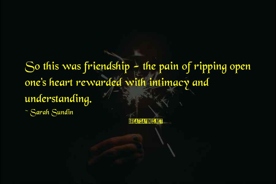 Heart Ripping Sayings By Sarah Sundin: So this was friendship - the pain of ripping open one's heart rewarded with intimacy